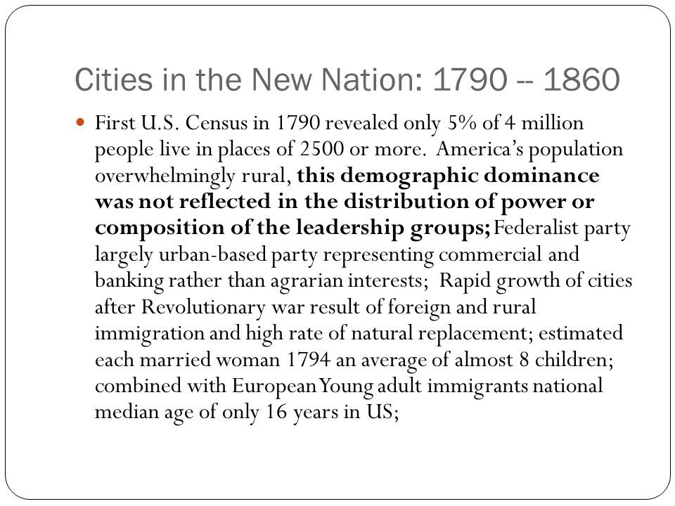 Cities in the New Nation: 1790 -- 1860 First U.S. Census in 1790 revealed only 5% of 4 million people live in places of 2500 or more. America's popula