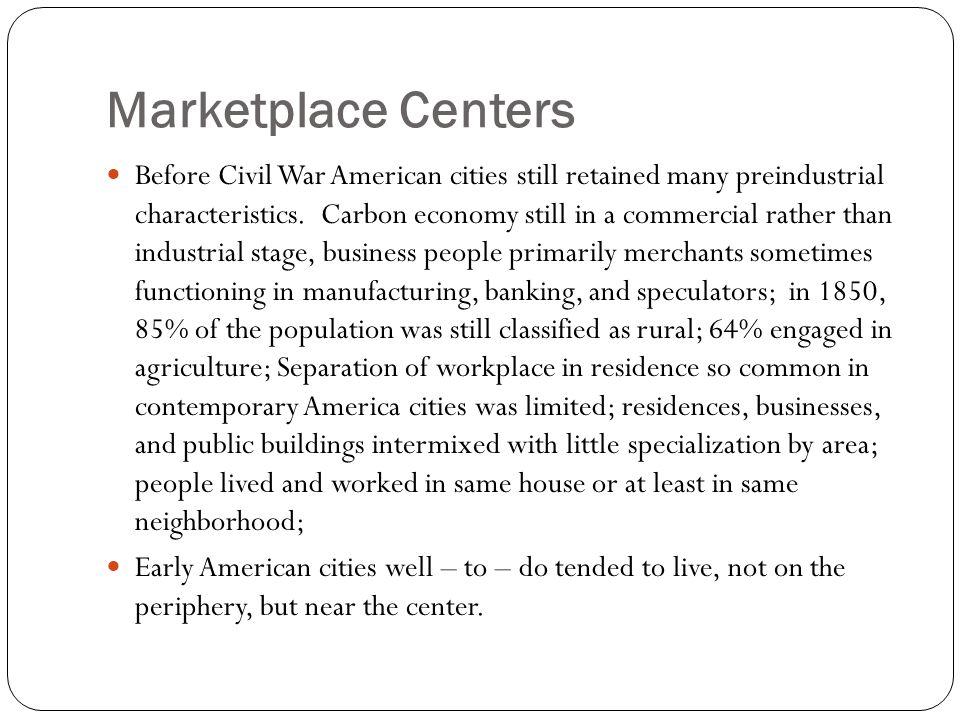Marketplace Centers Before Civil War American cities still retained many preindustrial characteristics. Carbon economy still in a commercial rather th