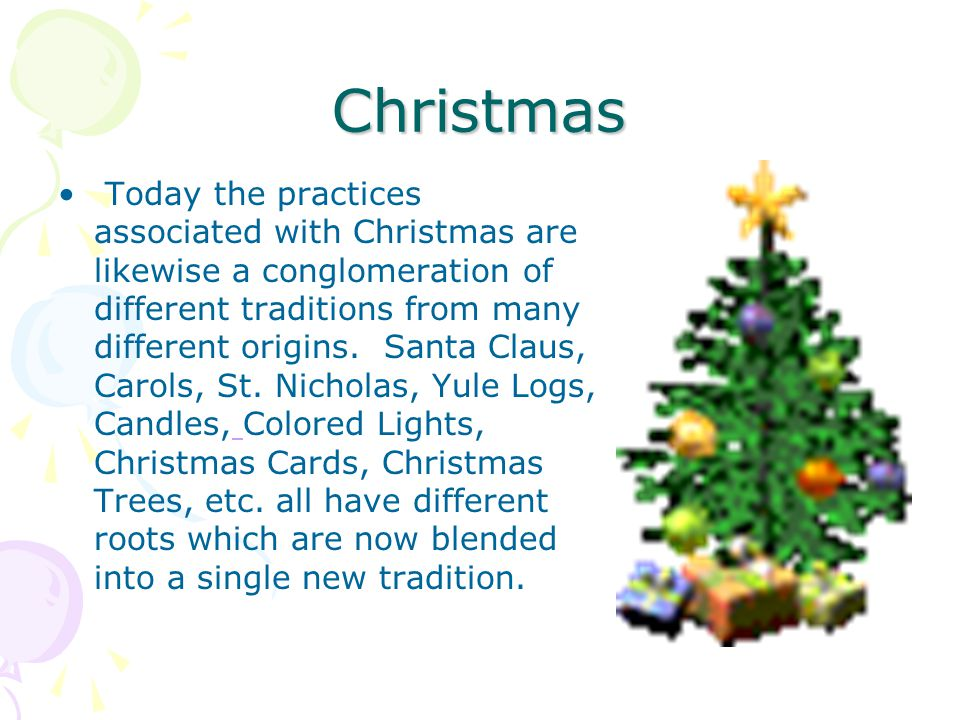Christmas Today the practices associated with Christmas are likewise a conglomeration of different traditions from many different origins. Santa Claus