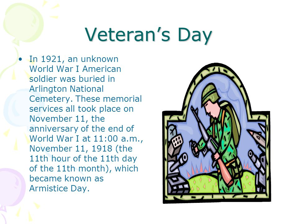 Veteran's Day In 1921, an unknown World War I American soldier was buried in Arlington National Cemetery. These memorial services all took place on No