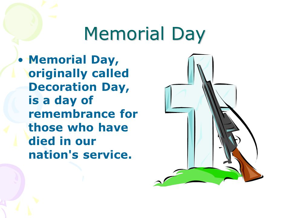 Memorial Day Memorial Day, originally called Decoration Day, is a day of remembrance for those who have died in our nation's service.