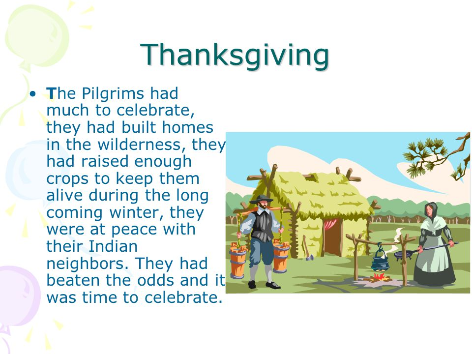Thanksgiving The Pilgrims had much to celebrate, they had built homes in the wilderness, they had raised enough crops to keep them alive during the lo