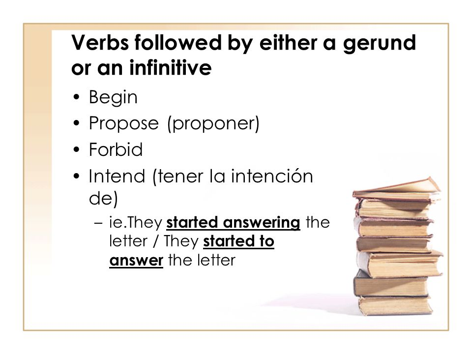 Verbs followed by either a gerund or an infinitive Begin Propose (proponer) Forbid Intend (tener la intención de) –ie.They started answering the lette