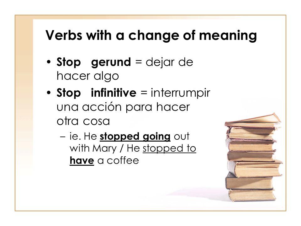 Verbs with a change of meaning Stop gerund = dejar de hacer algo Stop infinitive = interrumpir una acción para hacer otra cosa –ie. He stopped going o