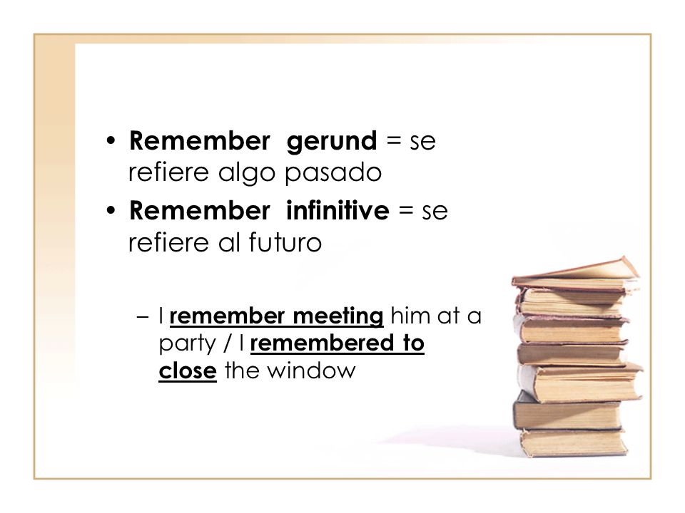 Remember gerund = se refiere algo pasado Remember infinitive = se refiere al futuro –I remember meeting him at a party / I remembered to close the win