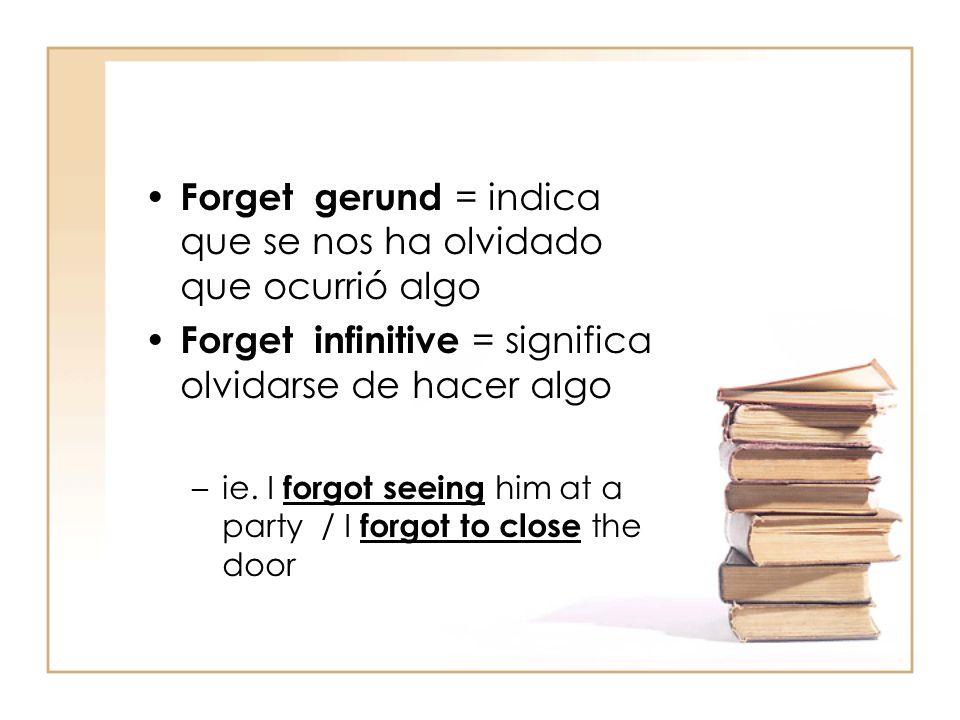 Forget gerund = indica que se nos ha olvidado que ocurrió algo Forget infinitive = significa olvidarse de hacer algo –ie. I forgot seeing him at a par