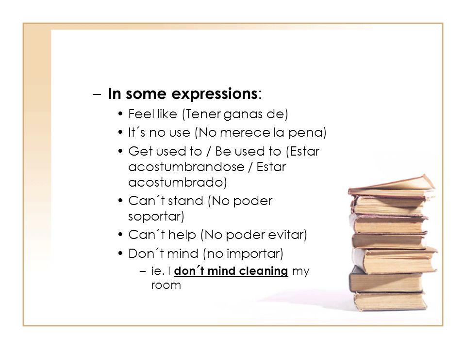 – In some expressions : Feel like (Tener ganas de) It´s no use (No merece la pena) Get used to / Be used to (Estar acostumbrandose / Estar acostumbrad