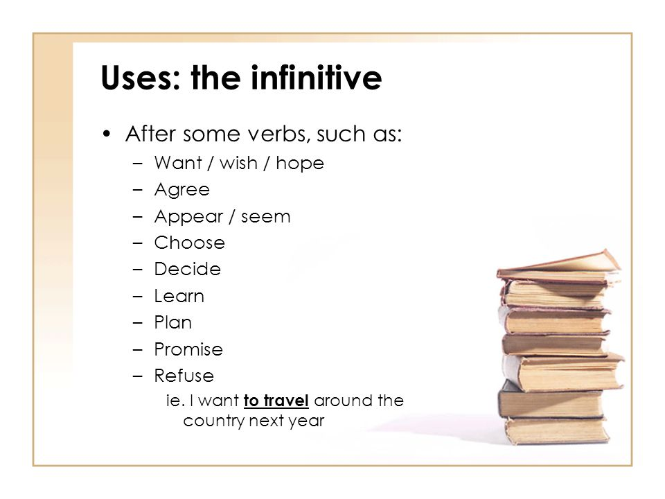 Uses: the infinitive After some verbs, such as: –Want / wish / hope –Agree –Appear / seem –Choose –Decide –Learn –Plan –Promise –Refuse ie. I want to