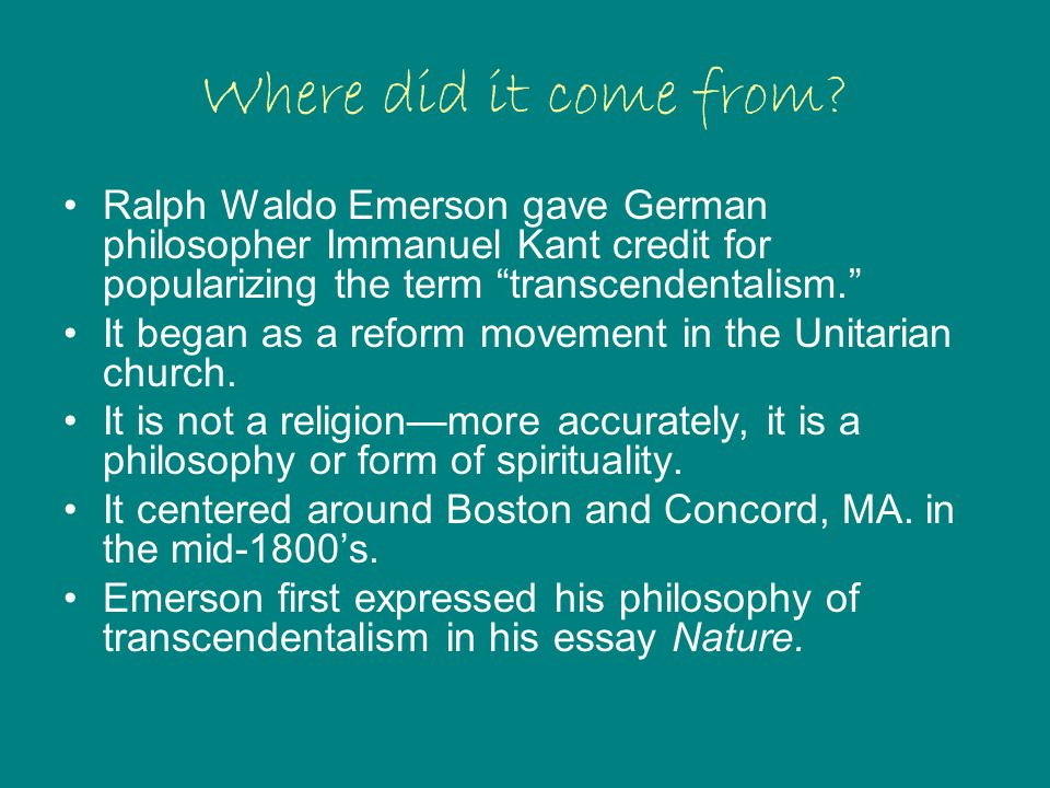"""Where did it come from? Ralph Waldo Emerson gave German philosopher Immanuel Kant credit for popularizing the term """"transcendentalism."""" It began as a"""