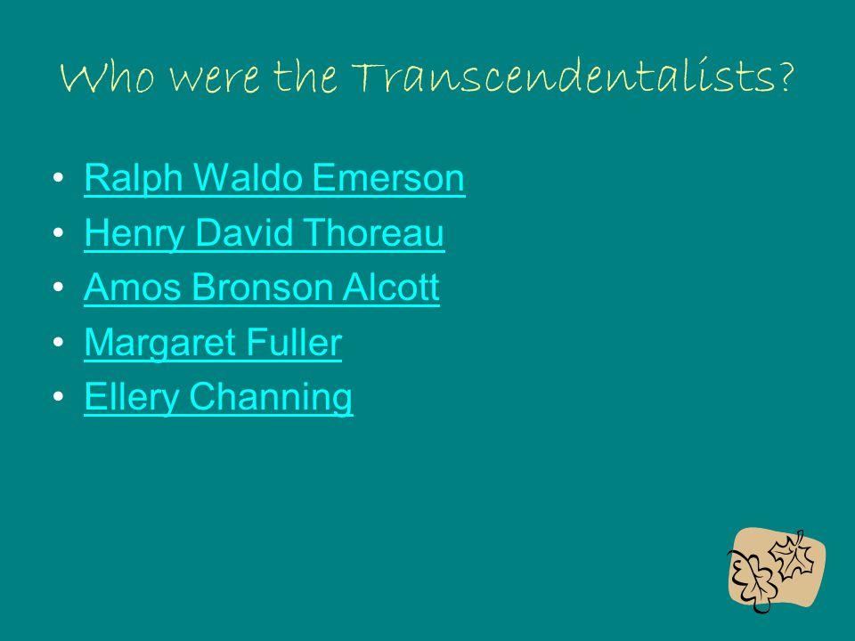 Who were the Transcendentalists? Ralph Waldo Emerson Henry David Thoreau Amos Bronson Alcott Margaret Fuller Ellery Channing