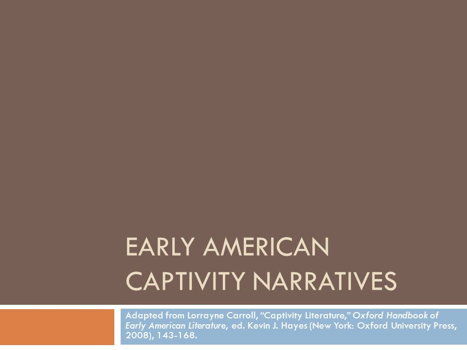 EARLY AMERICAN CAPTIVITY NARRATIVES Adapted from Lorrayne Carroll, Captivity Literature, Oxford Handbook of Early American Literature, ed.