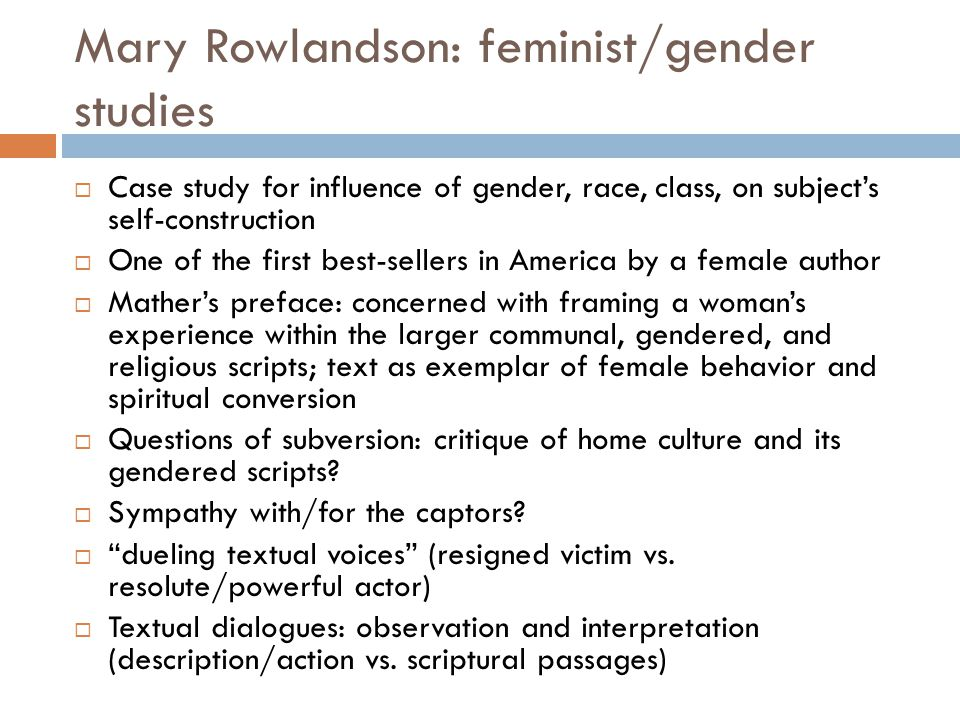 Mary Rowlandson: feminist/gender studies  Case study for influence of gender, race, class, on subject's self-construction  One of the first best-sellers in America by a female author  Mather's preface: concerned with framing a woman's experience within the larger communal, gendered, and religious scripts; text as exemplar of female behavior and spiritual conversion  Questions of subversion: critique of home culture and its gendered scripts.