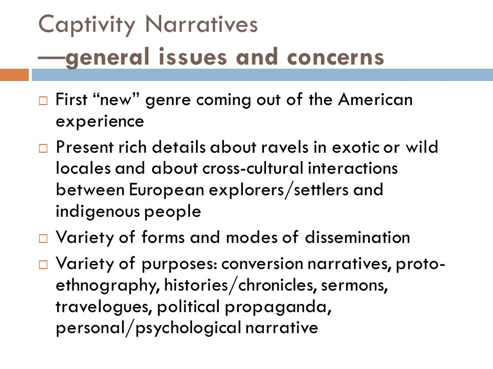 "Captivity Narratives —general issues and concerns  First ""new"" genre coming out of the American experience  Present rich details about ravels in exo"
