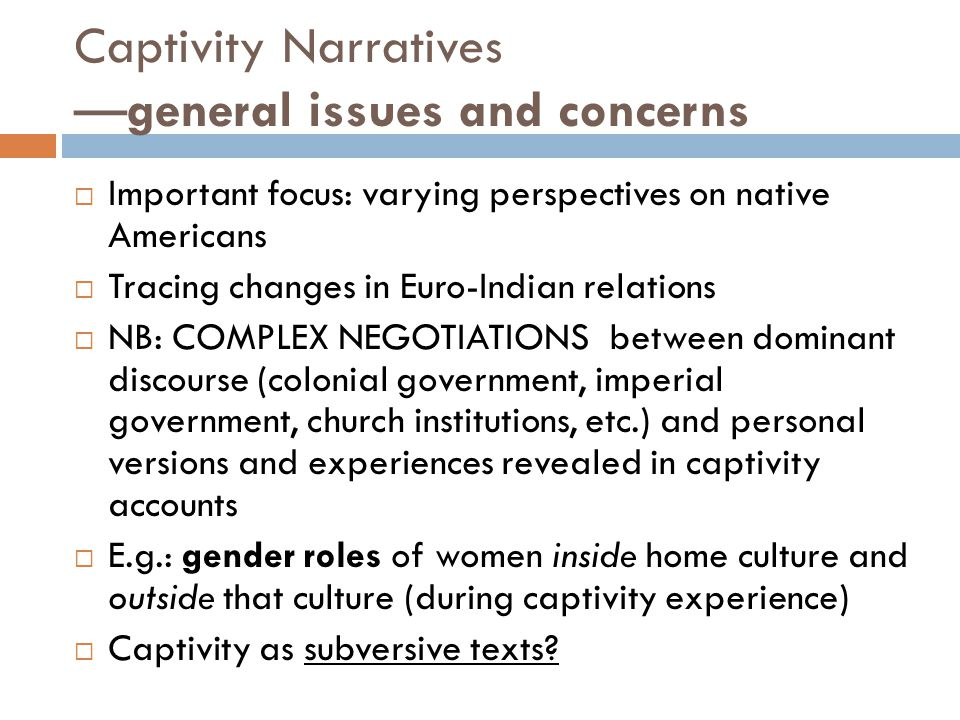 Captivity Narratives —general issues and concerns  Important focus: varying perspectives on native Americans  Tracing changes in Euro-Indian relations  NB: COMPLEX NEGOTIATIONS between dominant discourse (colonial government, imperial government, church institutions, etc.) and personal versions and experiences revealed in captivity accounts  E.g.: gender roles of women inside home culture and outside that culture (during captivity experience)  Captivity as subversive texts
