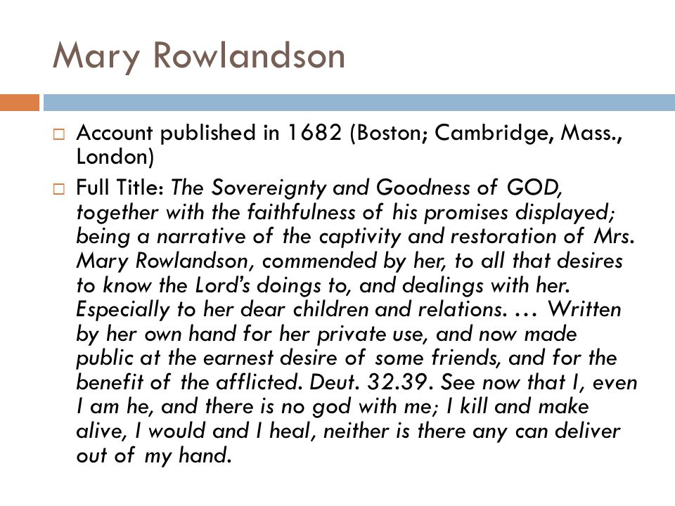 Mary Rowlandson  Account published in 1682 (Boston; Cambridge, Mass., London)  Full Title: The Sovereignty and Goodness of GOD, together with the faithfulness of his promises displayed; being a narrative of the captivity and restoration of Mrs.