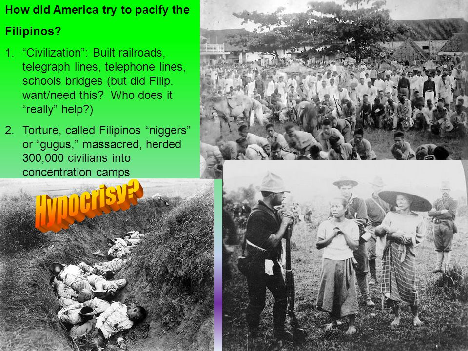 """How did America try to pacify the Filipinos? 1.""""Civilization"""": Built railroads, telegraph lines, telephone lines, schools bridges (but did Filip. want"""