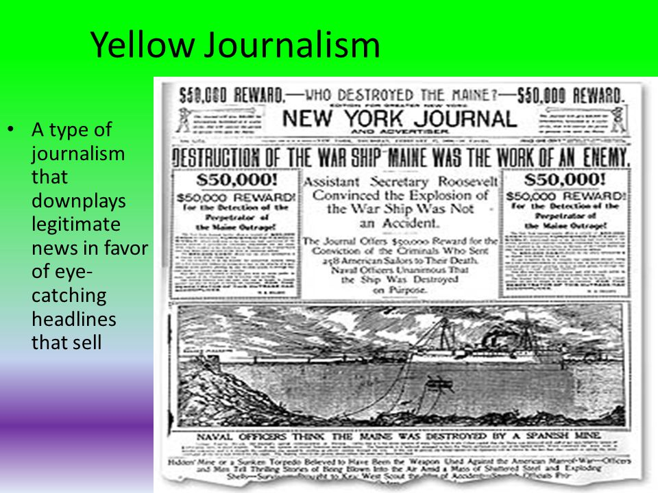 Yellow Journalism A type of journalism that downplays legitimate news in favor of eye- catching headlines that sell