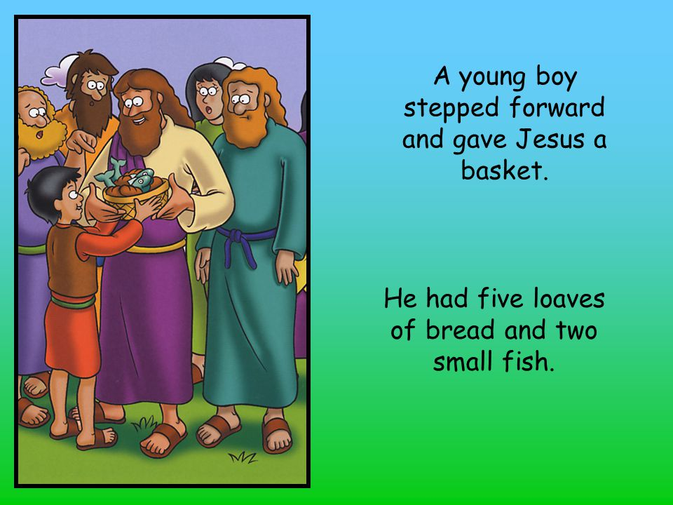 A young boy stepped forward and gave Jesus a basket. He had five loaves of bread and two small fish.