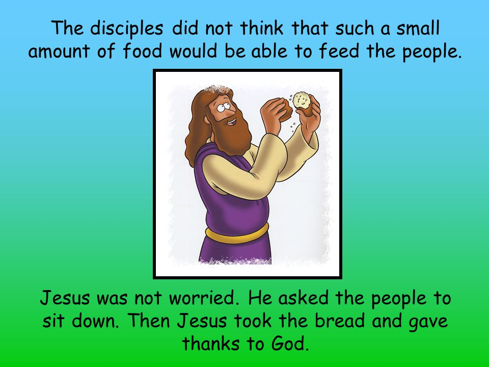 The disciples did not think that such a small amount of food would be able to feed the people. Jesus was not worried. He asked the people to sit down.