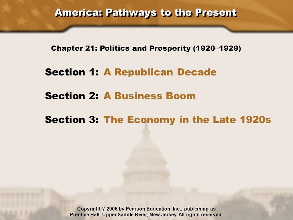 America: Pathways to the Present Section 1: A Republican Decade Section 2: A Business Boom Section 3: The Economy in the Late 1920s Chapter 21: Politi