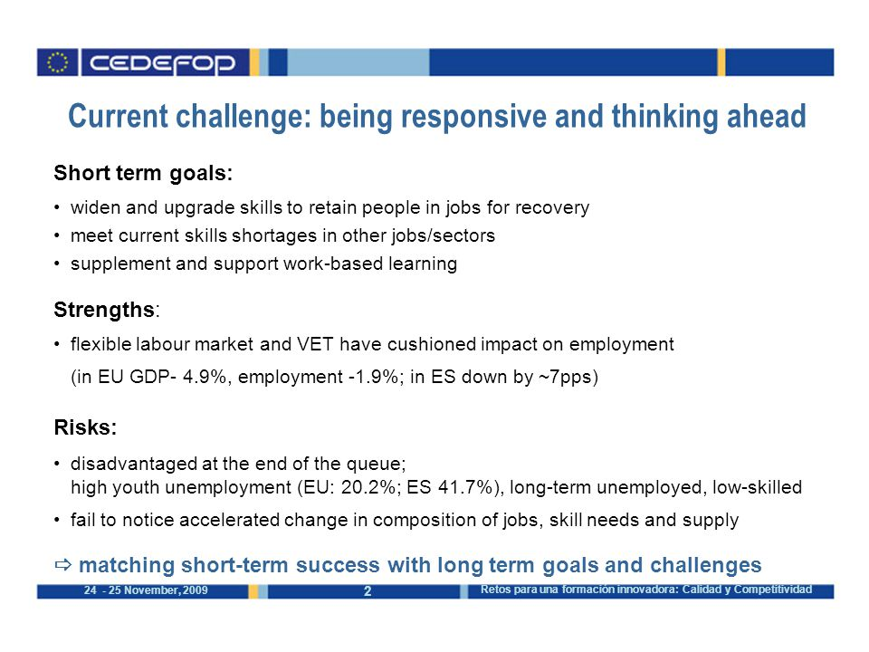 November, 2009 Retos para una formación innovadora: Calidad y Competitividad Short term goals: widen and upgrade skills to retain people in jobs for recovery meet current skills shortages in other jobs/sectors supplement and support work-based learning Strengths: flexible labour market and VET have cushioned impact on employment (in EU GDP- 4.9%, employment -1.9%; in ES down by ~7pps) Risks: disadvantaged at the end of the queue; high youth unemployment (EU: 20.2%; ES 41.7%), long-term unemployed, low-skilled fail to notice accelerated change in composition of jobs, skill needs and supply  matching short-term success with long term goals and challenges Current challenge: being responsive and thinking ahead
