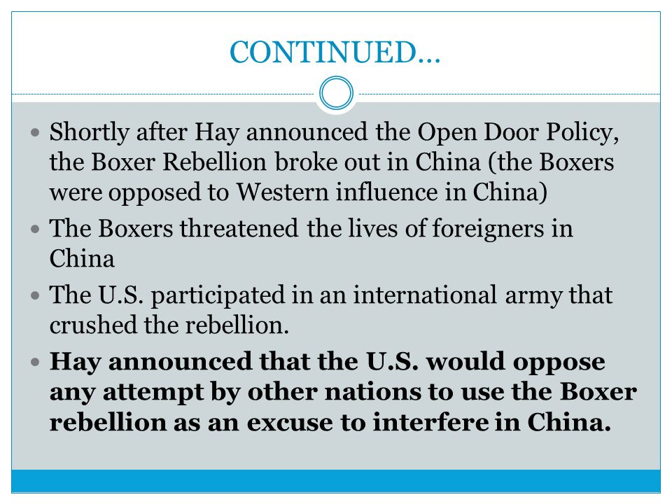 CONTINUED… Shortly after Hay announced the Open Door Policy, the Boxer Rebellion broke out in China (the Boxers were opposed to Western influence in C