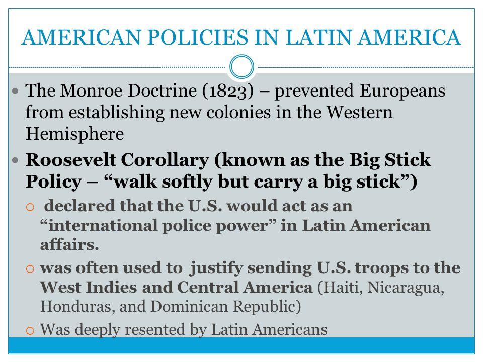 AMERICAN POLICIES IN LATIN AMERICA The Monroe Doctrine (1823) – prevented Europeans from establishing new colonies in the Western Hemisphere Roosevelt