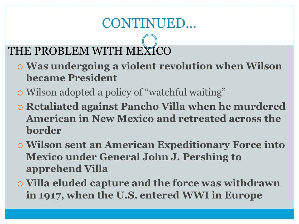 """CONTINUED… THE PROBLEM WITH MEXICO  Was undergoing a violent revolution when Wilson became President  Wilson adopted a policy of """"watchful waiting"""""""