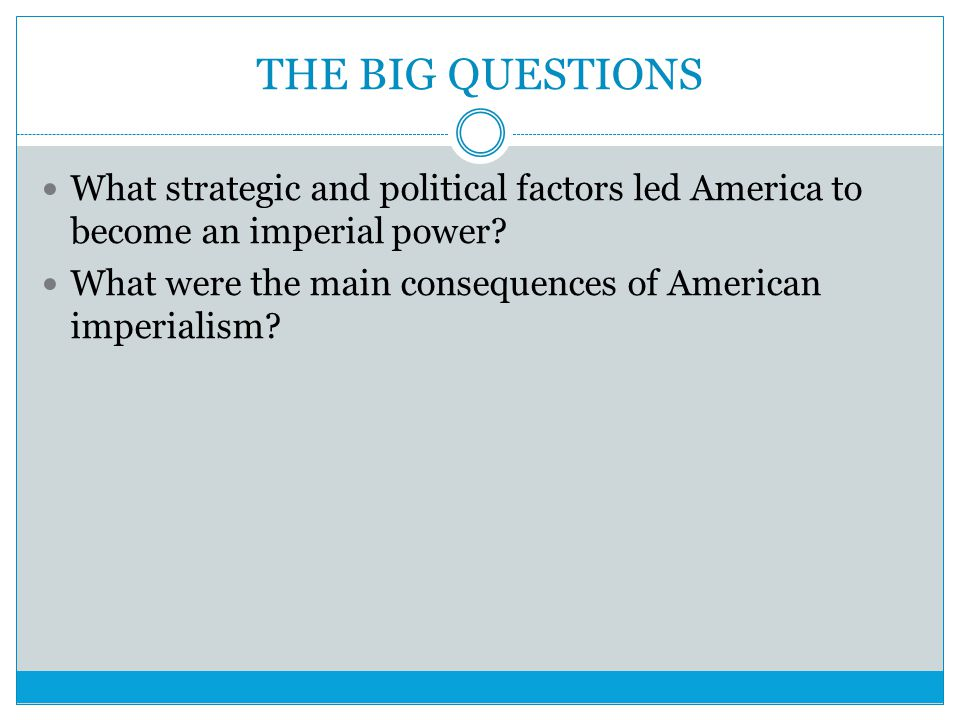 THE BIG QUESTIONS What strategic and political factors led America to become an imperial power? What were the main consequences of American imperialis