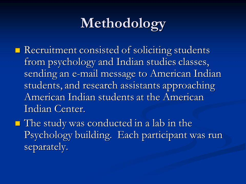 Methodology Recruitment consisted of soliciting students from psychology and Indian studies classes, sending an e-mail message to American Indian students, and research assistants approaching American Indian students at the American Indian Center.