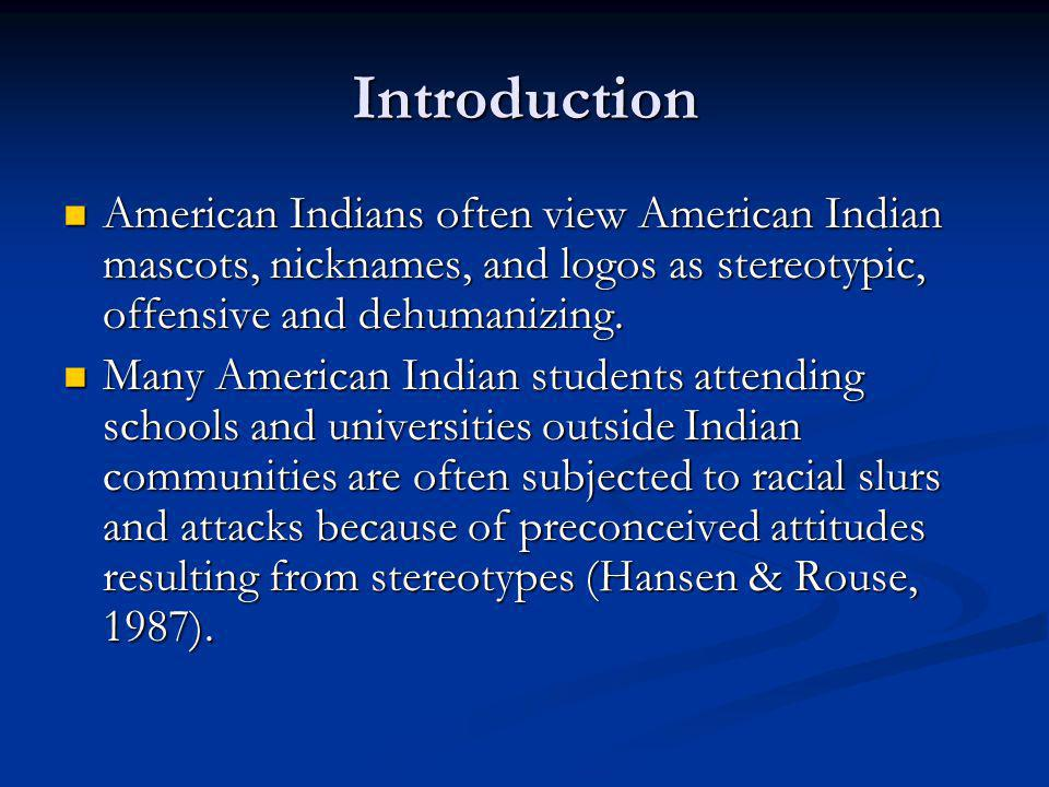 Introduction American Indians often view American Indian mascots, nicknames, and logos as stereotypic, offensive and dehumanizing.