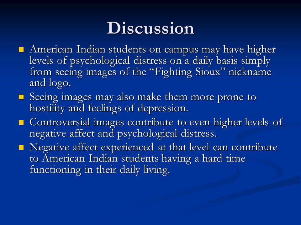 Discussion American Indian students on campus may have higher levels of psychological distress on a daily basis simply from seeing images of the Fighting Sioux nickname and logo.