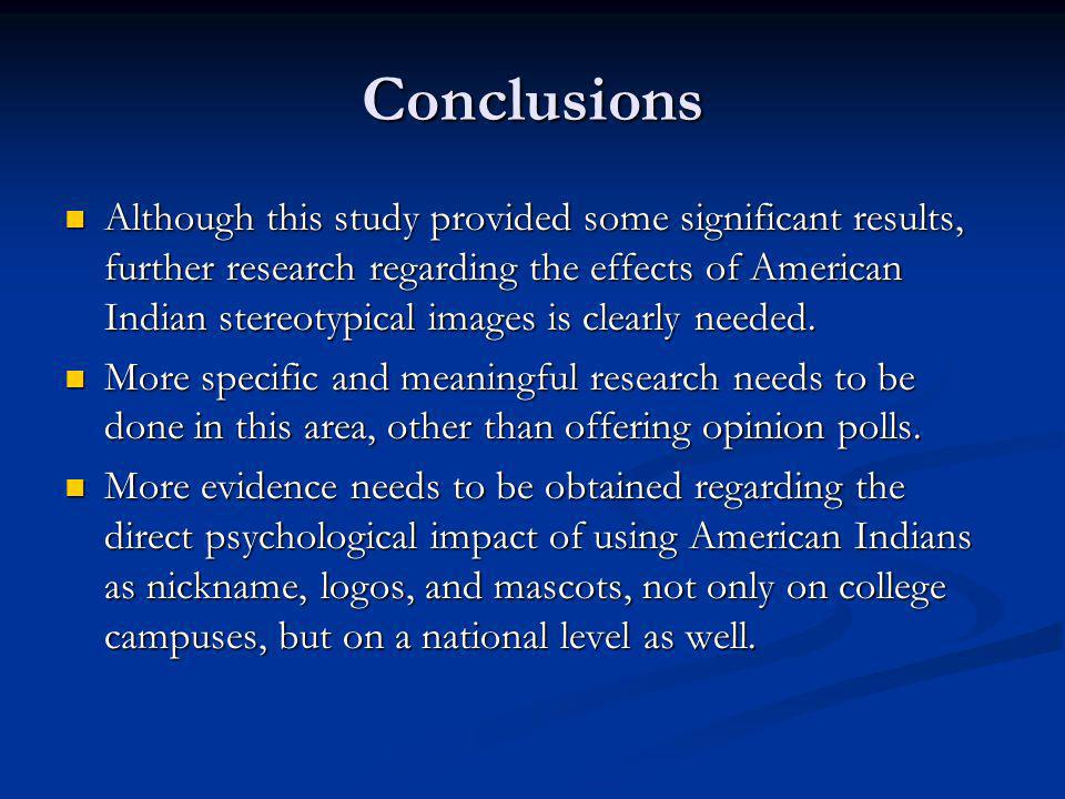 Conclusions Although this study provided some significant results, further research regarding the effects of American Indian stereotypical images is clearly needed.