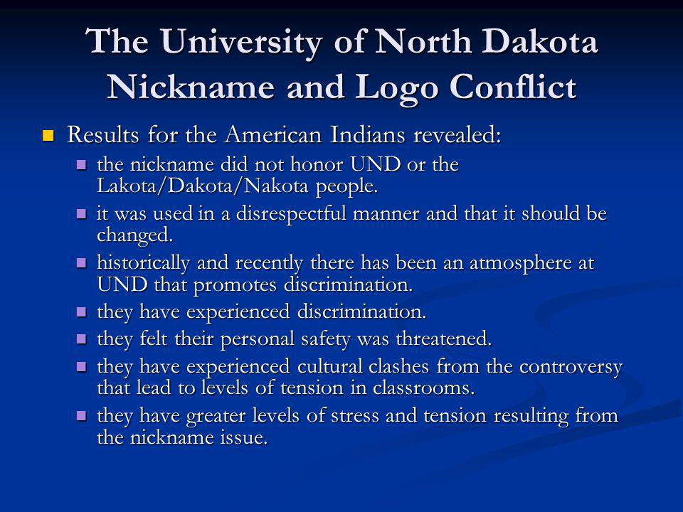 The University of North Dakota Nickname and Logo Conflict Results for the American Indians revealed: Results for the American Indians revealed: the nickname did not honor UND or the Lakota/Dakota/Nakota people.