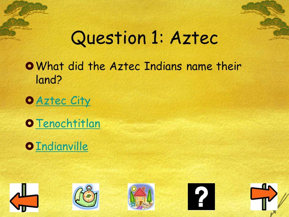 Question 1: Aztec  What did the Aztec Indians name their land?  Aztec City Aztec City  Tenochtitlan Tenochtitlan  Indianville Indianville