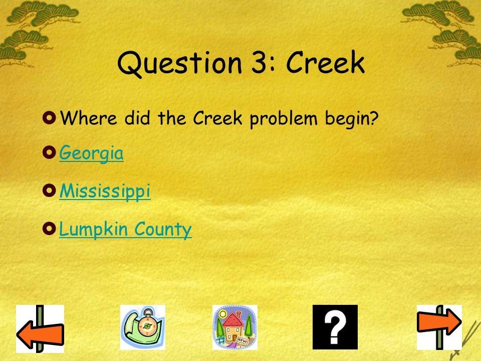 Question 3: Creek  Where did the Creek problem begin?  Georgia Georgia  Mississippi Mississippi  Lumpkin County Lumpkin County
