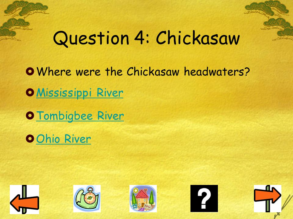 Question 4: Chickasaw  Where were the Chickasaw headwaters?  Mississippi River Mississippi River  Tombigbee River Tombigbee River  Ohio River Ohio