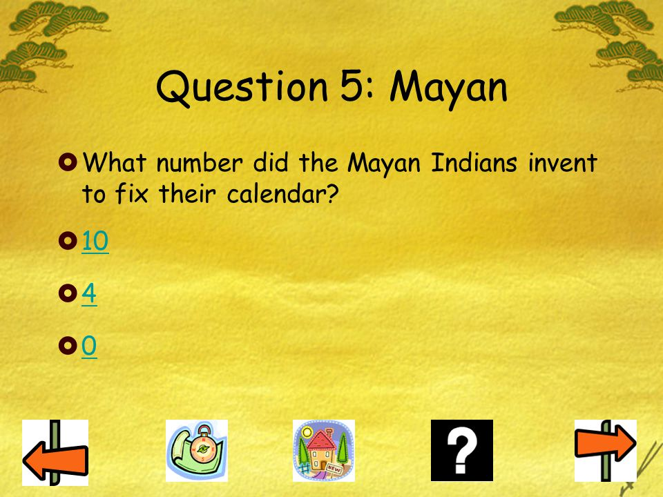 Question 5: Mayan  What number did the Mayan Indians invent to fix their calendar?  10 10  4 4  0 0