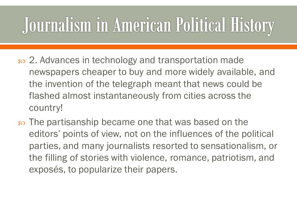  2. Advances in technology and transportation made newspapers cheaper to buy and more widely available, and the invention of the telegraph meant that