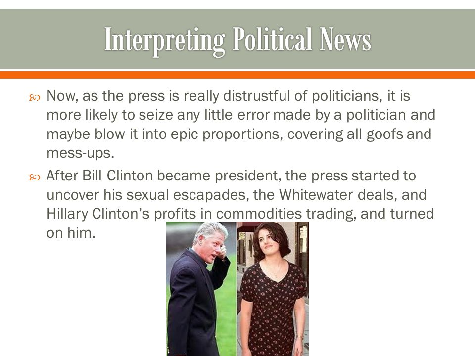  Now, as the press is really distrustful of politicians, it is more likely to seize any little error made by a politician and maybe blow it into epic proportions, covering all goofs and mess-ups.