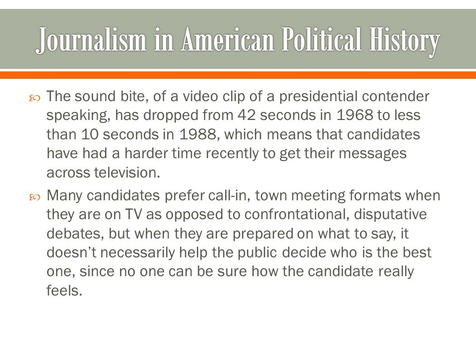  The sound bite, of a video clip of a presidential contender speaking, has dropped from 42 seconds in 1968 to less than 10 seconds in 1988, which means that candidates have had a harder time recently to get their messages across television.