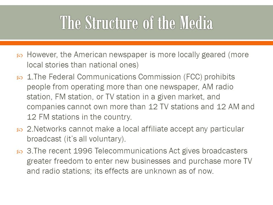  However, the American newspaper is more locally geared (more local stories than national ones)  1.The Federal Communications Commission (FCC) prohibits people from operating more than one newspaper, AM radio station, FM station, or TV station in a given market, and companies cannot own more than 12 TV stations and 12 AM and 12 FM stations in the country.