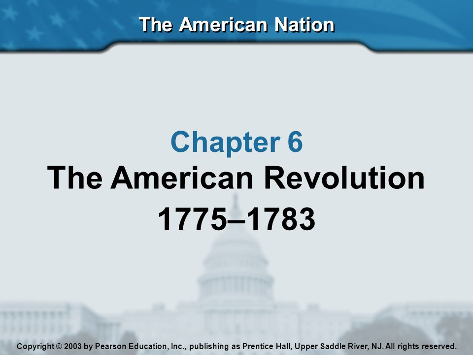 The American Nation Chapter 6 The American Revolution 1775–1783 Copyright © 2003 by Pearson Education, Inc., publishing as Prentice Hall, Upper Saddle