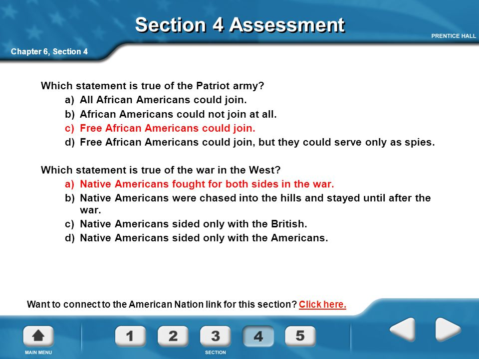 Chapter 6, Section 4 Section 4 Assessment Which statement is true of the Patriot army? a) All African Americans could join. b) African Americans could