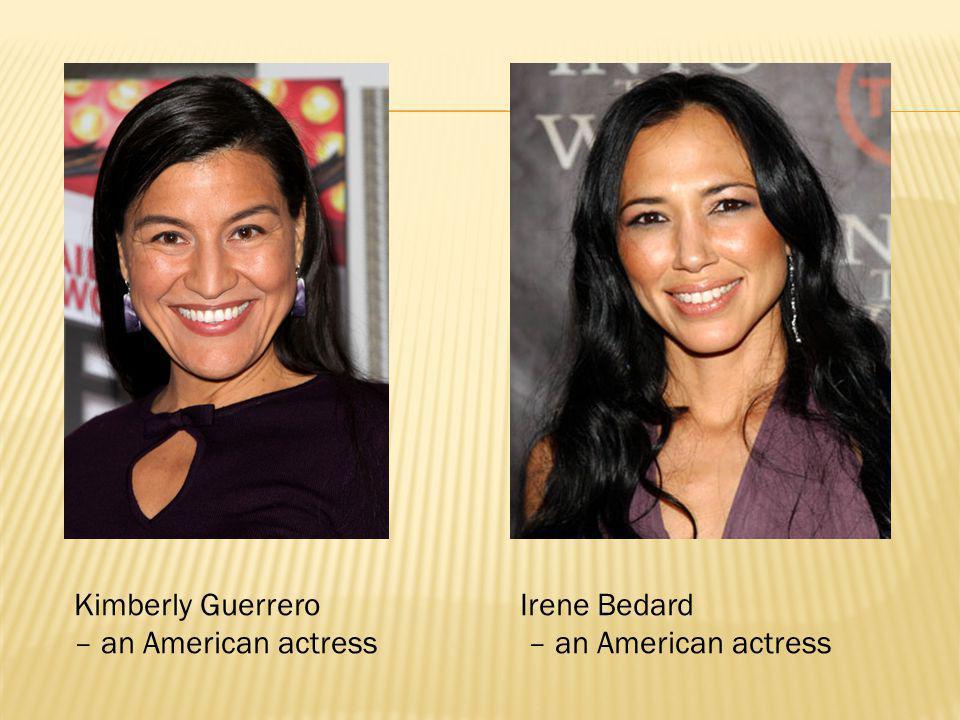 Kimberly Guerrero – an American actress Irene Bedard – an American actress