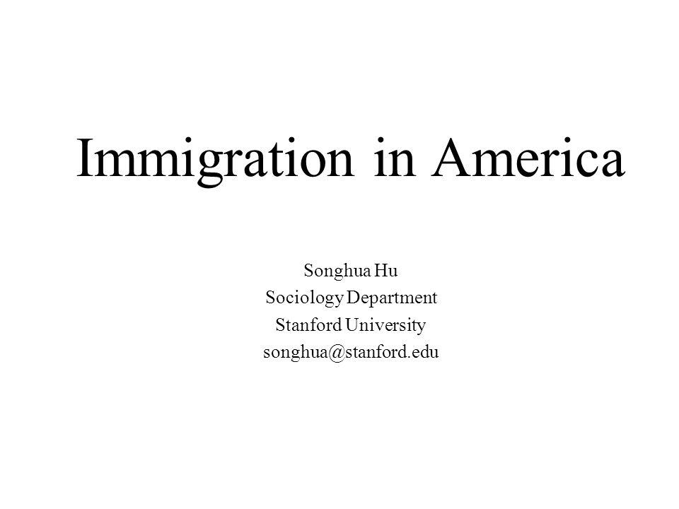Immigration in America Songhua Hu Sociology Department Stanford University songhua@stanford.edu