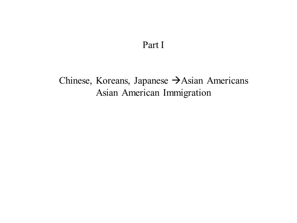 Part I Chinese, Koreans, Japanese  Asian Americans Asian American Immigration