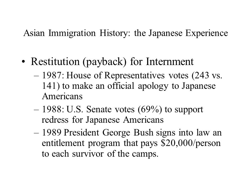Asian Immigration History: the Japanese Experience Restitution (payback) for Internment –1987: House of Representatives votes (243 vs.
