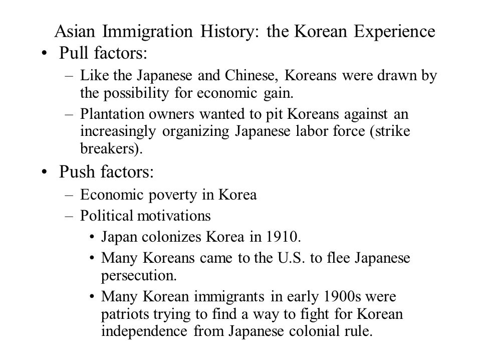 Asian Immigration History: the Korean Experience Pull factors: –Like the Japanese and Chinese, Koreans were drawn by the possibility for economic gain.