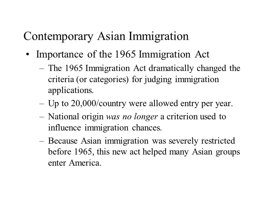 Contemporary Asian Immigration Importance of the 1965 Immigration Act –The 1965 Immigration Act dramatically changed the criteria (or categories) for judging immigration applications.